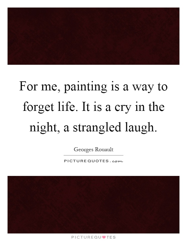 For me, painting is a way to forget life. It is a cry in the night, a strangled laugh Picture Quote #1