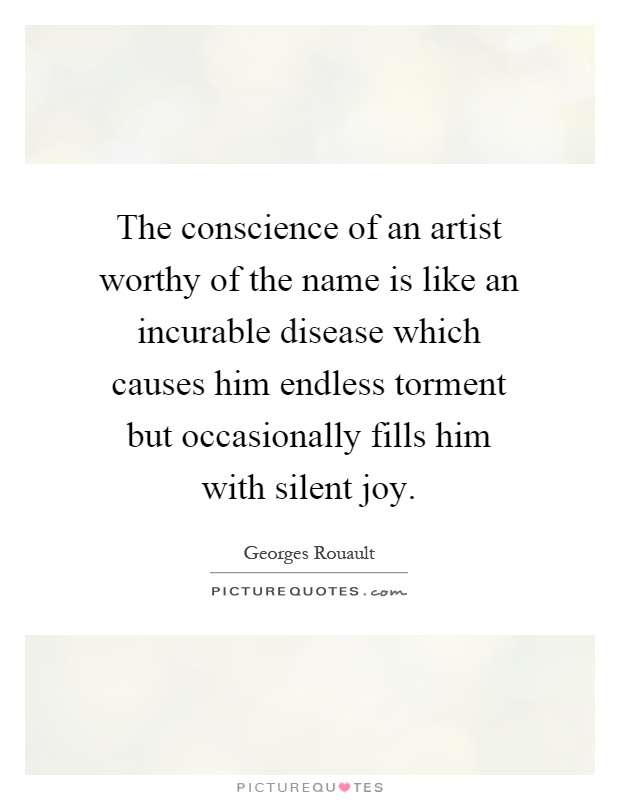 The conscience of an artist worthy of the name is like an incurable disease which causes him endless torment but occasionally fills him with silent joy Picture Quote #1