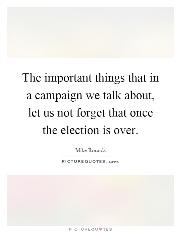 The important things that in a campaign we talk about, let us not forget that once the election is over Picture Quote #1