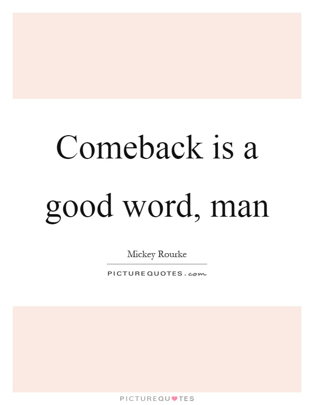 Comeback is a good word, man Picture Quote #1