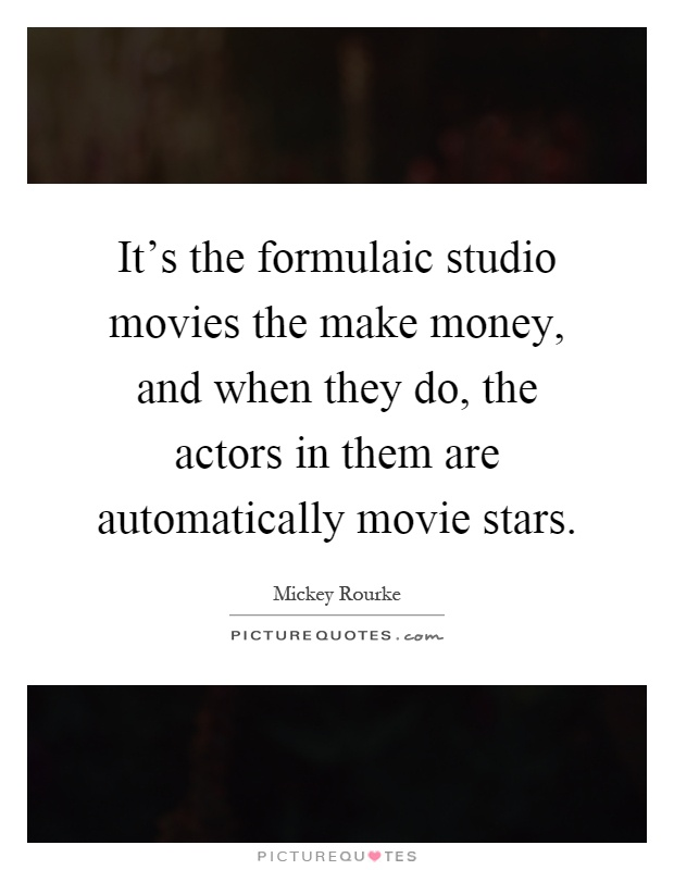 It's the formulaic studio movies the make money, and when they do, the actors in them are automatically movie stars Picture Quote #1