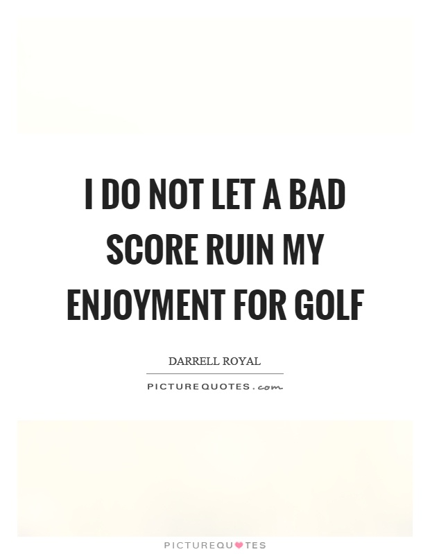 I do not let a bad score ruin my enjoyment for golf Picture Quote #1