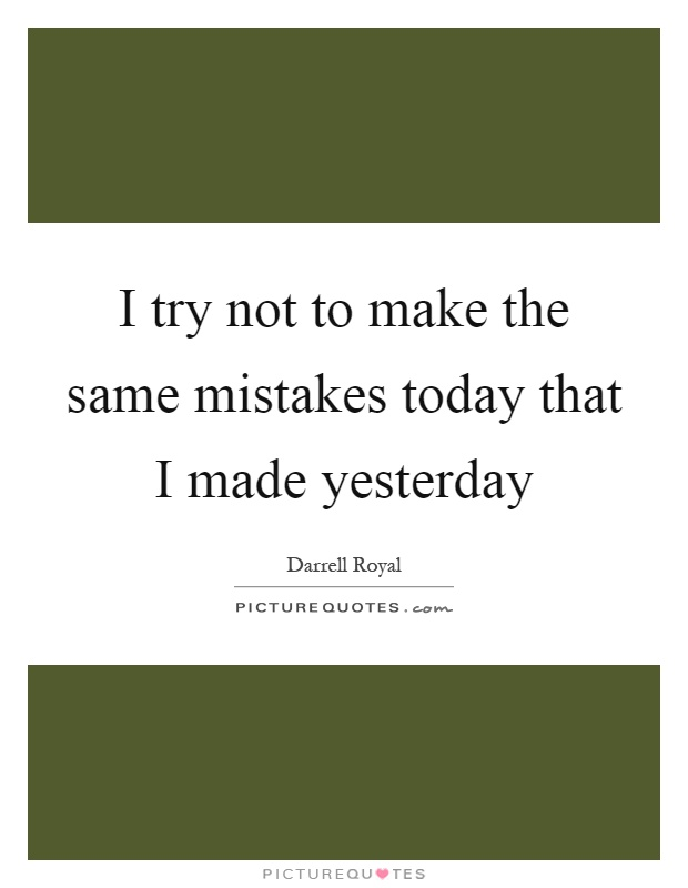 I try not to make the same mistakes today that I made yesterday Picture Quote #1
