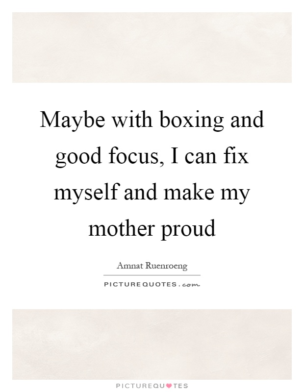 Maybe with boxing and good focus, I can fix myself and make my mother proud Picture Quote #1