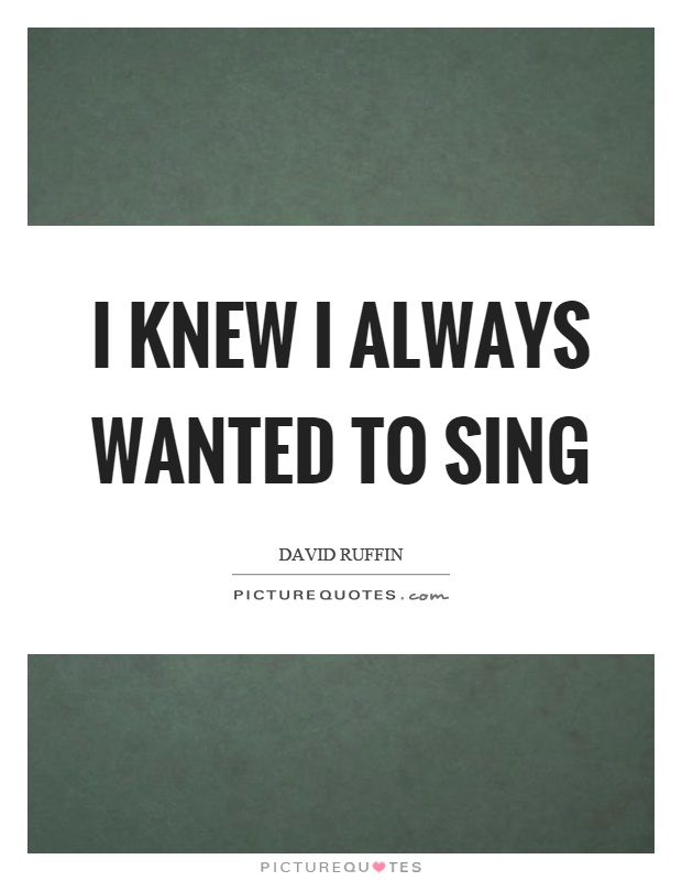 I knew I always wanted to sing Picture Quote #1