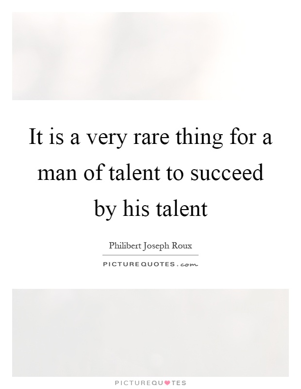 It is a very rare thing for a man of talent to succeed by his talent Picture Quote #1
