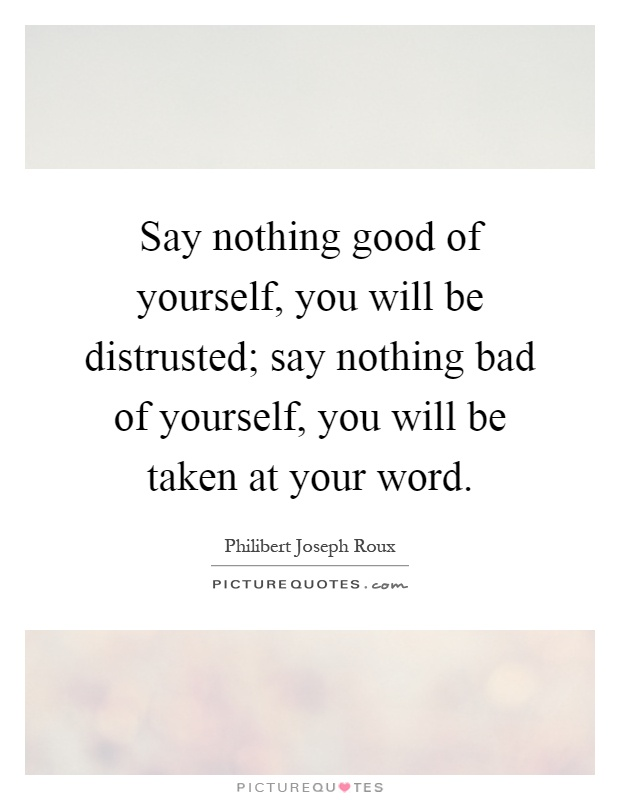 Say nothing good of yourself, you will be distrusted; say nothing bad of yourself, you will be taken at your word Picture Quote #1