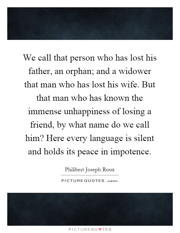 We call that person who has lost his father, an orphan; and a widower that man who has lost his wife. But that man who has known the immense unhappiness of losing a friend, by what name do we call him? Here every language is silent and holds its peace in impotence Picture Quote #1