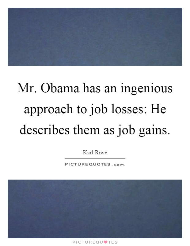 Mr. Obama has an ingenious approach to job losses: He describes them as job gains Picture Quote #1