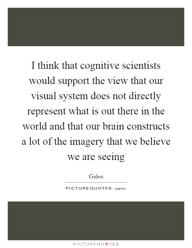 I think that cognitive scientists would support the view that our visual system does not directly represent what is out there in the world and that our brain constructs a lot of the imagery that we believe we are seeing Picture Quote #1