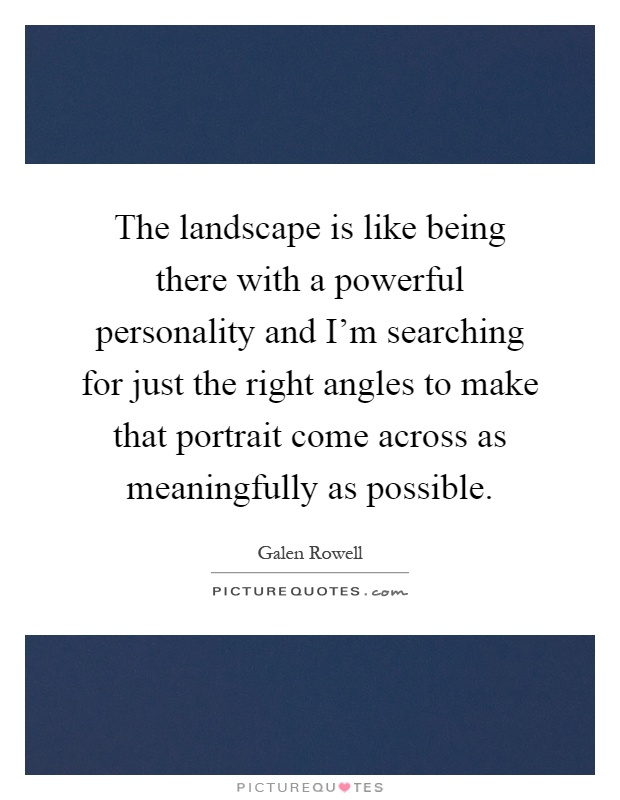 The landscape is like being there with a powerful personality and I'm searching for just the right angles to make that portrait come across as meaningfully as possible Picture Quote #1