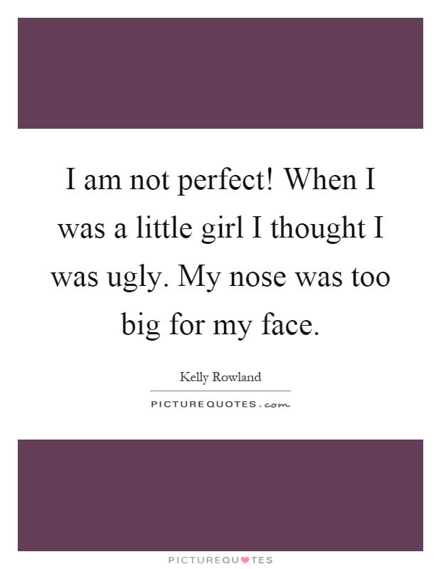 I am not perfect! When I was a little girl I thought I was ugly. My nose was too big for my face Picture Quote #1