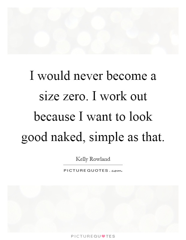 I would never become a size zero. I work out because I want to look good naked, simple as that Picture Quote #1