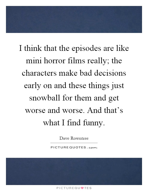 I think that the episodes are like mini horror films really; the characters make bad decisions early on and these things just snowball for them and get worse and worse. And that's what I find funny Picture Quote #1