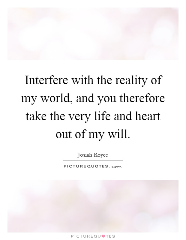 Interfere with the reality of my world, and you therefore take the very life and heart out of my will Picture Quote #1