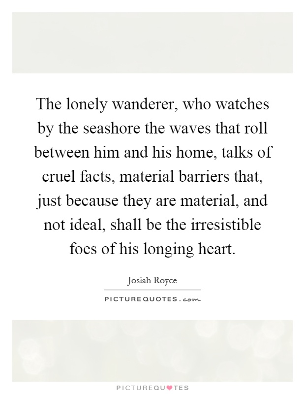 The lonely wanderer, who watches by the seashore the waves that roll between him and his home, talks of cruel facts, material barriers that, just because they are material, and not ideal, shall be the irresistible foes of his longing heart Picture Quote #1