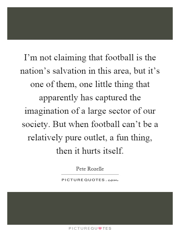 I'm not claiming that football is the nation's salvation in this area, but it's one of them, one little thing that apparently has captured the imagination of a large sector of our society. But when football can't be a relatively pure outlet, a fun thing, then it hurts itself Picture Quote #1