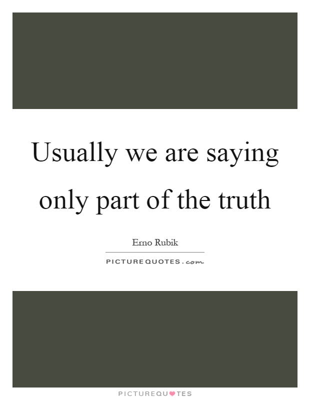 Usually we are saying only part of the truth Picture Quote #1