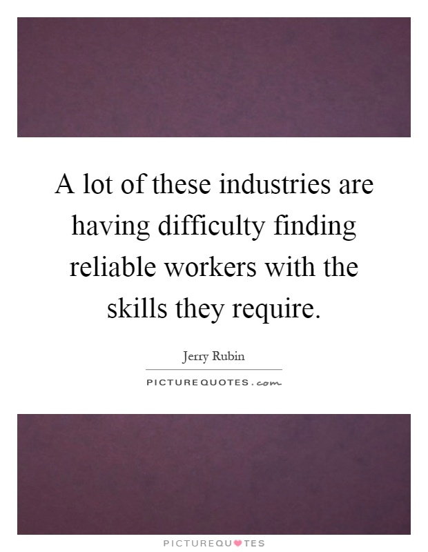 A lot of these industries are having difficulty finding reliable workers with the skills they require Picture Quote #1