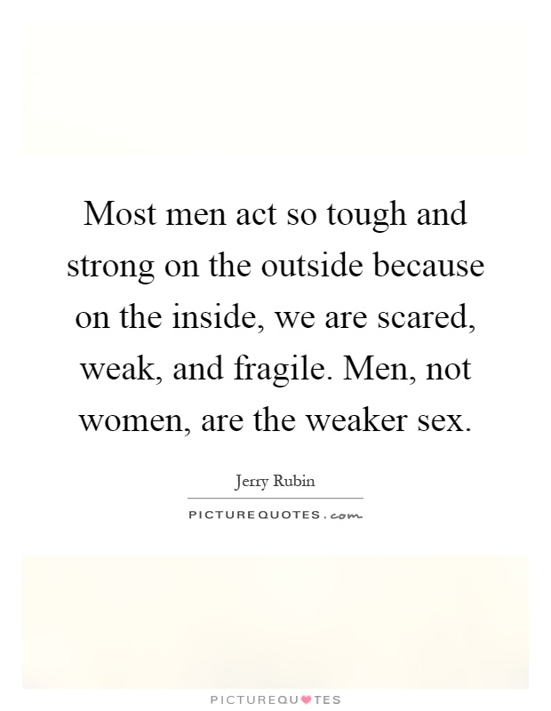Most men act so tough and strong on the outside because on the inside, we are scared, weak, and fragile. Men, not women, are the weaker sex Picture Quote #1
