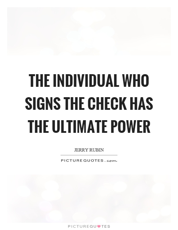 The individual who signs the check has the ultimate power Picture Quote #1