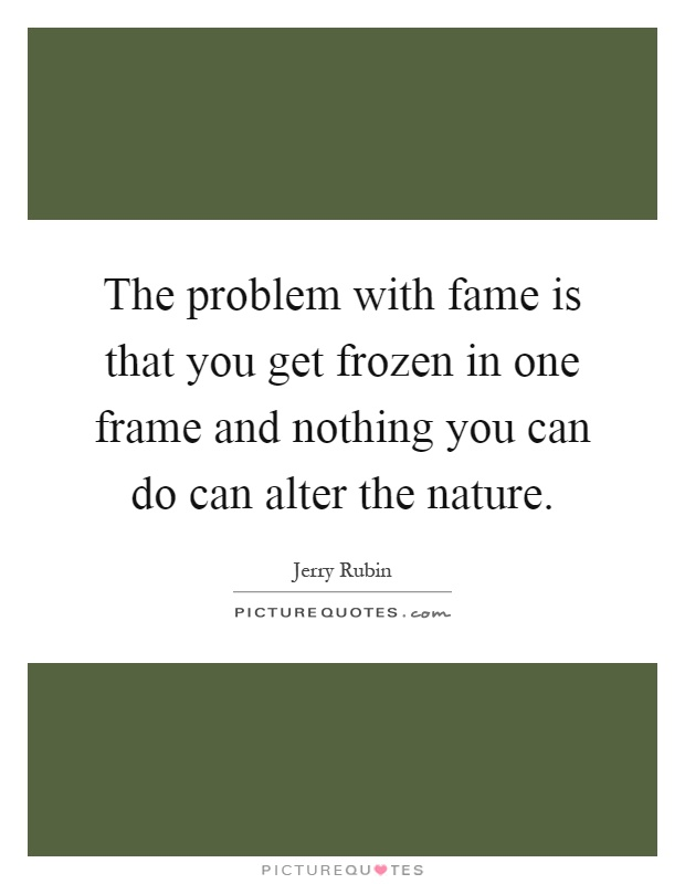 The problem with fame is that you get frozen in one frame and nothing you can do can alter the nature Picture Quote #1