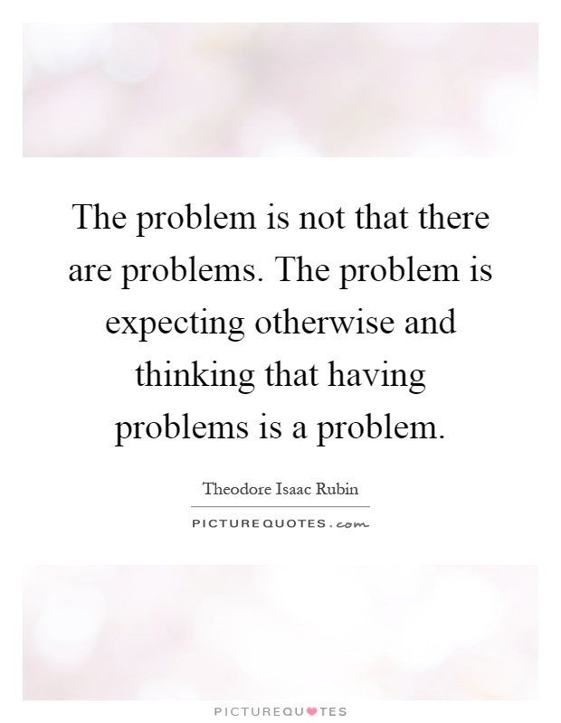 The problem is not that there are problems. The problem is expecting otherwise and thinking that having problems is a problem Picture Quote #1