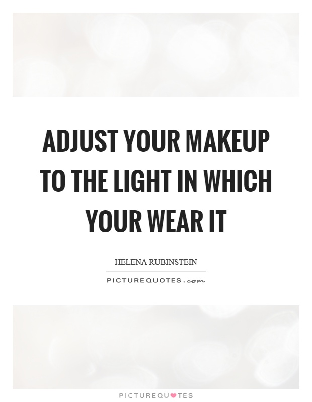 Adjust your makeup to the light in which your wear it Picture Quote #1