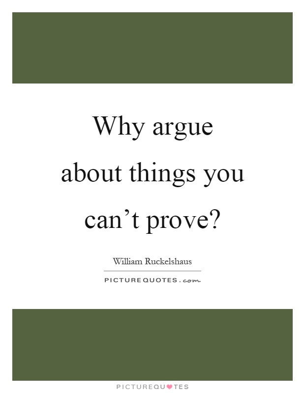 Why argue about things you can't prove? Picture Quote #1