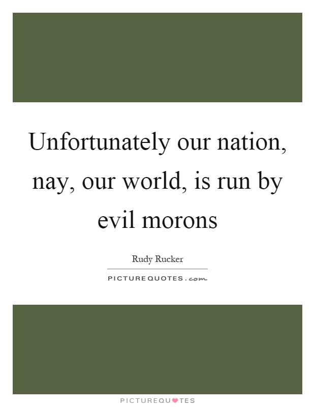 Unfortunately our nation, nay, our world, is run by evil morons Picture Quote #1