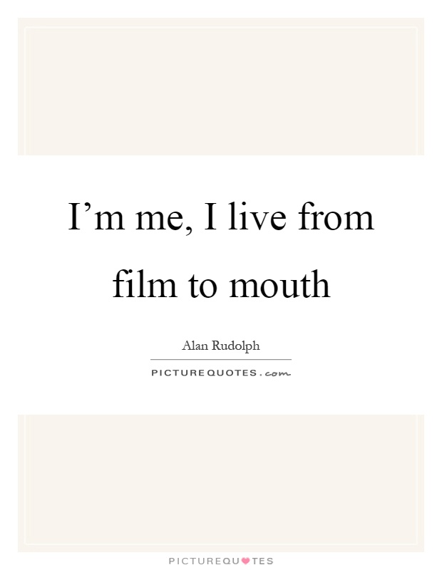 I'm me, I live from film to mouth Picture Quote #1