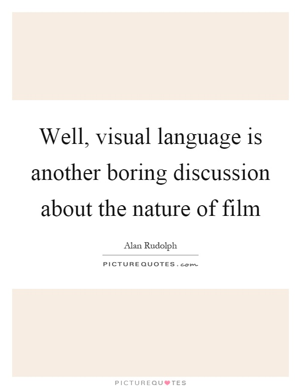 Well, visual language is another boring discussion about the nature of film Picture Quote #1