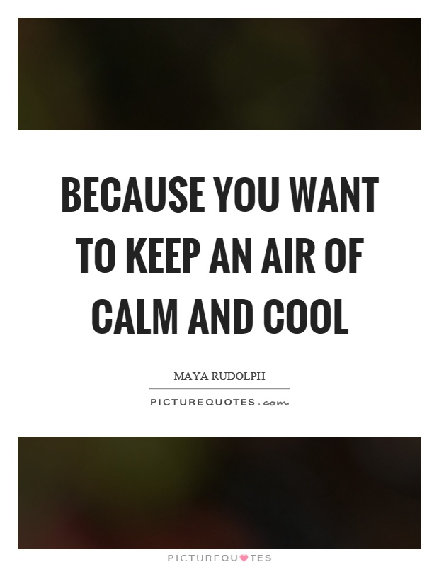 Because you want to keep an air of calm and cool Picture Quote #1