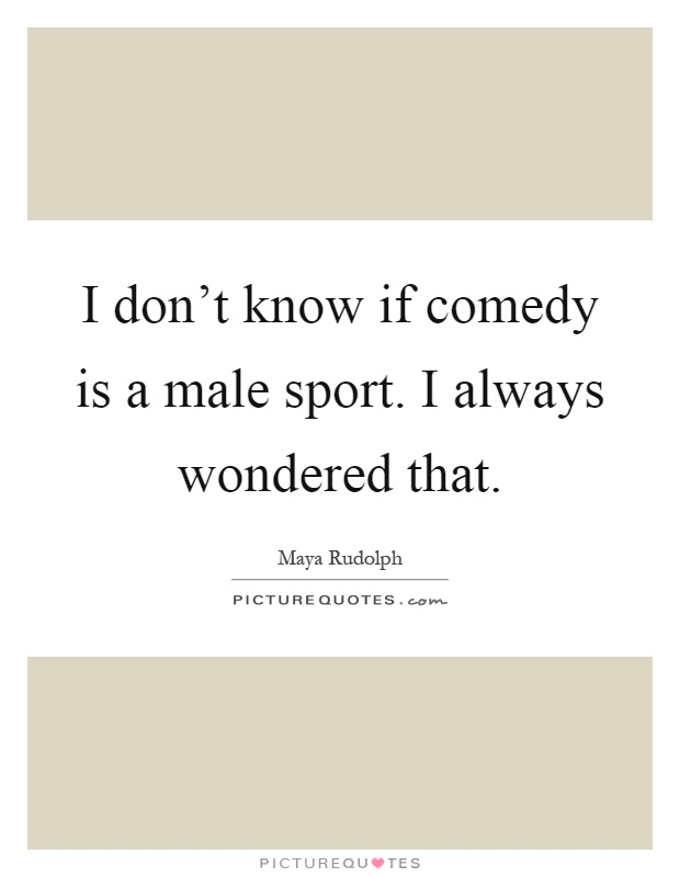 I don't know if comedy is a male sport. I always wondered that Picture Quote #1