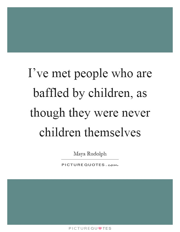 I've met people who are baffled by children, as though they were never children themselves Picture Quote #1