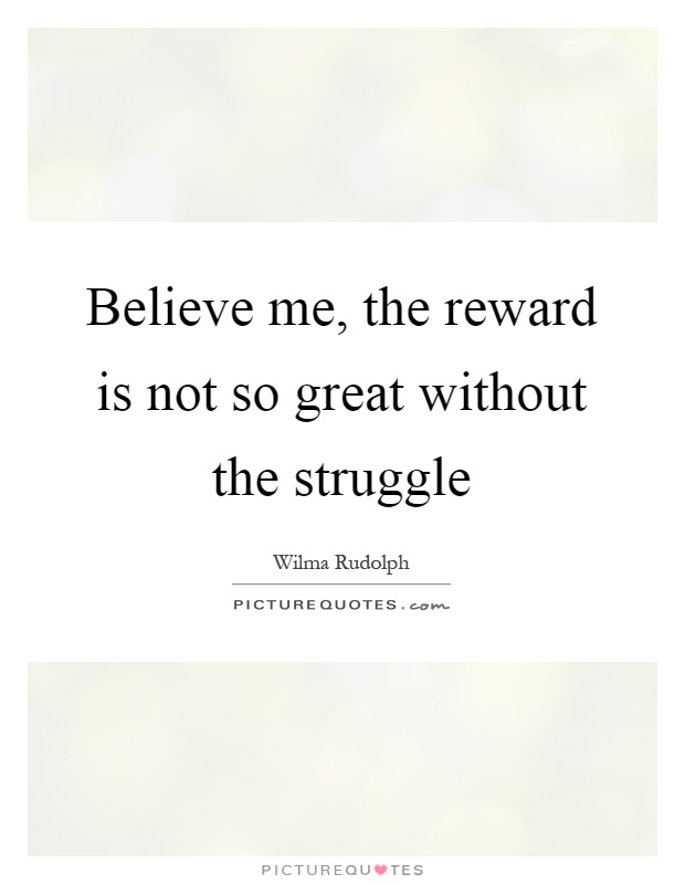 Believe me, the reward is not so great without the struggle Picture Quote #1