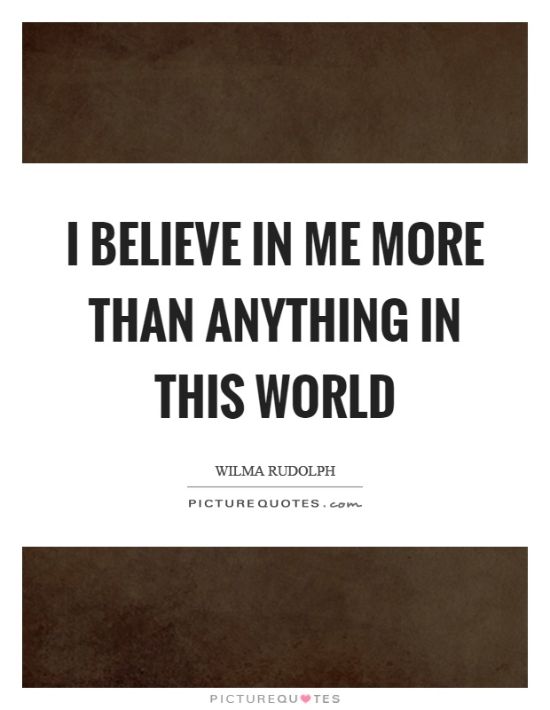I believe in me more than anything in this world Picture Quote #1