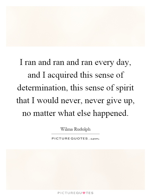 I ran and ran and ran every day, and I acquired this sense of determination, this sense of spirit that I would never, never give up, no matter what else happened Picture Quote #1