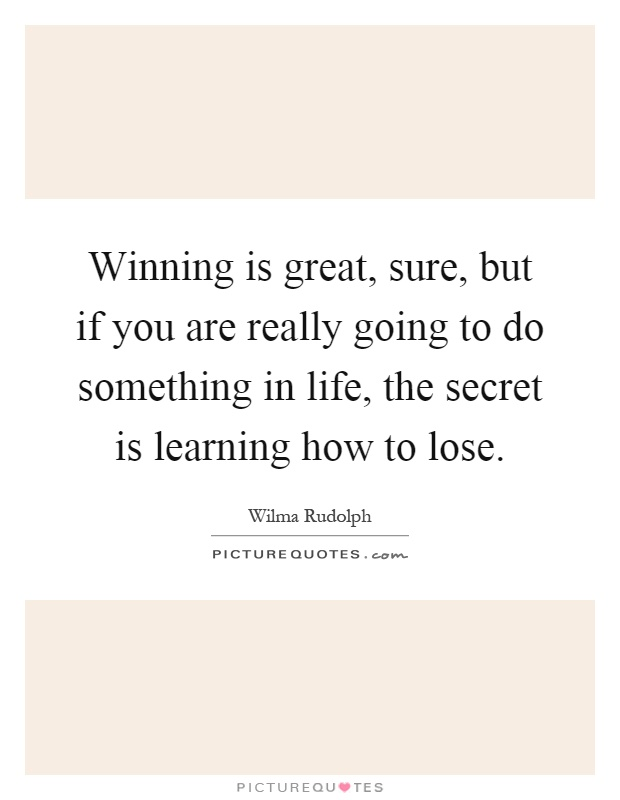 Winning is great, sure, but if you are really going to do something in life, the secret is learning how to lose Picture Quote #1