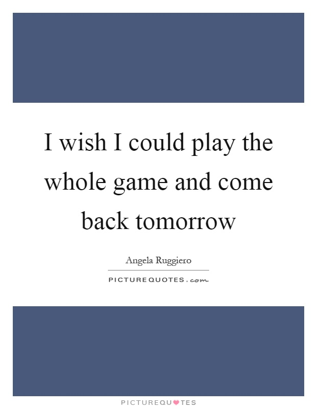 I wish I could play the whole game and come back tomorrow Picture Quote #1