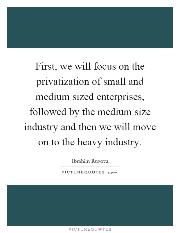 First, we will focus on the privatization of small and medium sized enterprises, followed by the medium size industry and then we will move on to the heavy industry Picture Quote #1