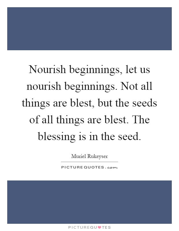 Nourish beginnings, let us nourish beginnings. Not all things are blest, but the seeds of all things are blest. The blessing is in the seed Picture Quote #1