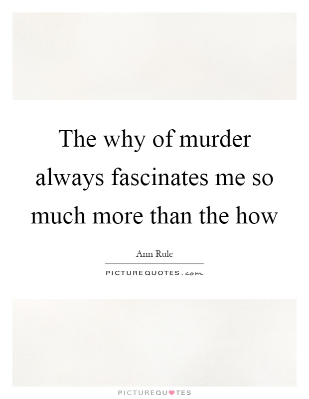 The why of murder always fascinates me so much more than the how Picture Quote #1