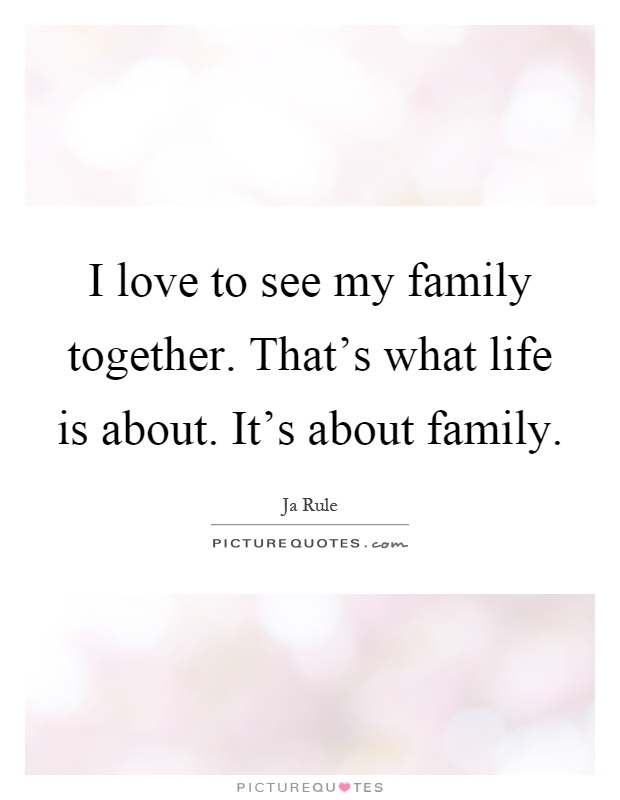 Love Life Family Quotes New I Love To See My Family Togetherthat's What Life Is About