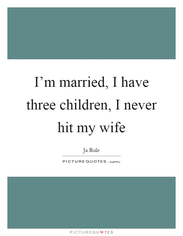 I'm married, I have three children, I never hit my wife Picture Quote #1