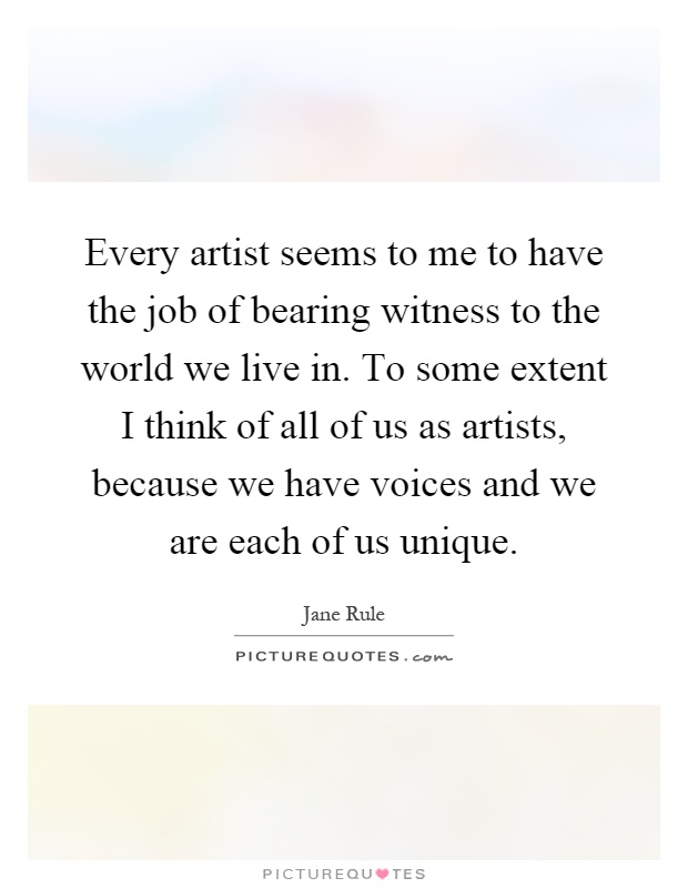 Every artist seems to me to have the job of bearing witness to the world we live in. To some extent I think of all of us as artists, because we have voices and we are each of us unique Picture Quote #1