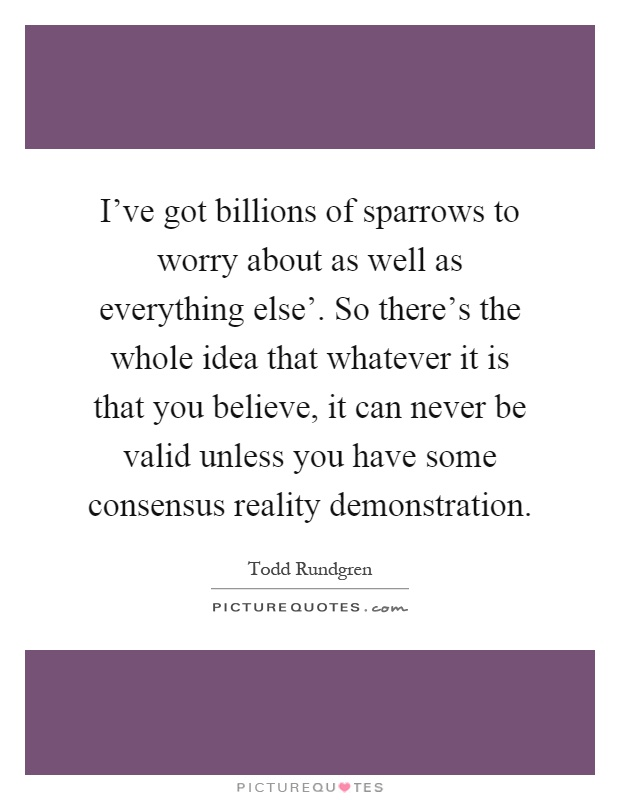 I've got billions of sparrows to worry about as well as everything else'. So there's the whole idea that whatever it is that you believe, it can never be valid unless you have some consensus reality demonstration Picture Quote #1
