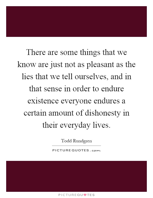 There are some things that we know are just not as pleasant as the lies that we tell ourselves, and in that sense in order to endure existence everyone endures a certain amount of dishonesty in their everyday lives Picture Quote #1