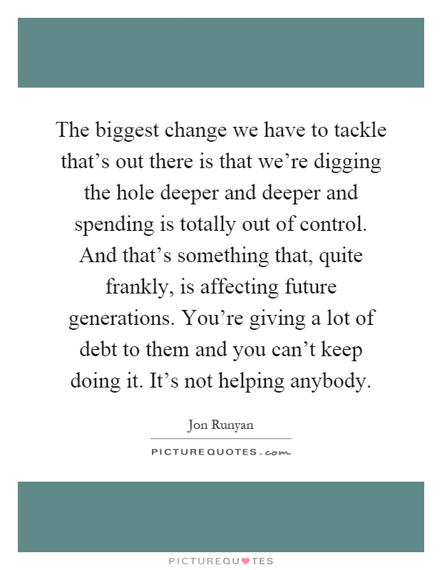 The biggest change we have to tackle that's out there is that we're digging the hole deeper and deeper and spending is totally out of control. And that's something that, quite frankly, is affecting future generations. You're giving a lot of debt to them and you can't keep doing it. It's not helping anybody Picture Quote #1