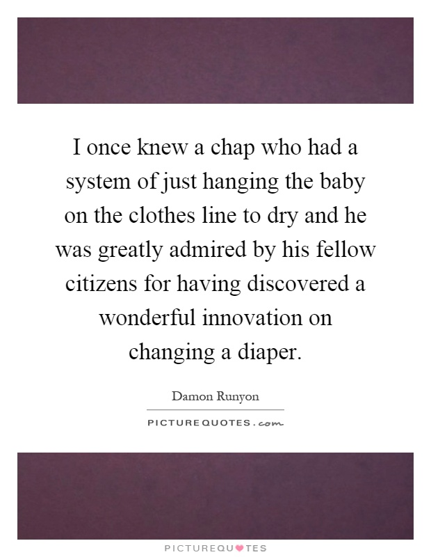 I once knew a chap who had a system of just hanging the baby on the clothes line to dry and he was greatly admired by his fellow citizens for having discovered a wonderful innovation on changing a diaper Picture Quote #1